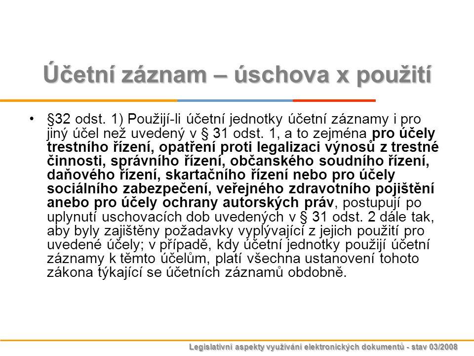 Legislativní aspekty využívání elektronických dokumentů - stav 03/2008 Účetní záznam – úschova x použití §32 odst. 1) Použijí-li účetní jednotky účetn