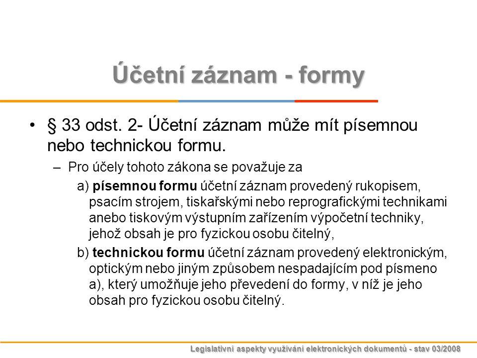 Legislativní aspekty využívání elektronických dokumentů - stav 03/2008 Účetní záznam - formy § 33 odst. 2- Účetní záznam může mít písemnou nebo techni