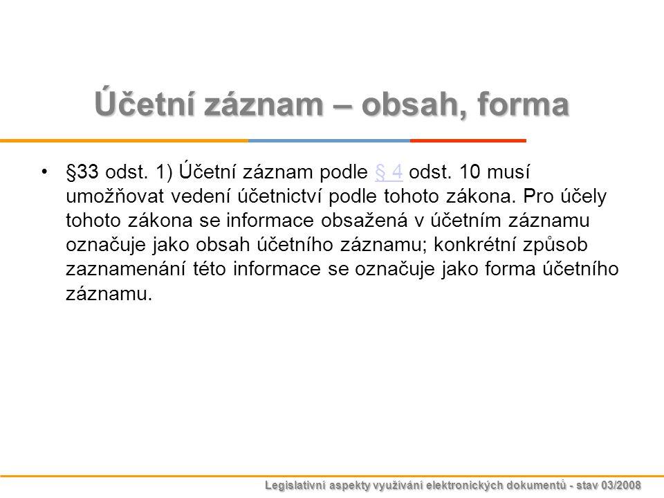 Legislativní aspekty využívání elektronických dokumentů - stav 03/2008 Účetní záznam – obsah, forma §33 odst. 1) Účetní záznam podle § 4 odst. 10 musí