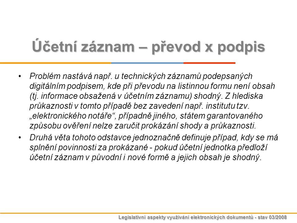 Legislativní aspekty využívání elektronických dokumentů - stav 03/2008 Účetní záznam – převod x podpis Problém nastává např. u technických záznamů pod