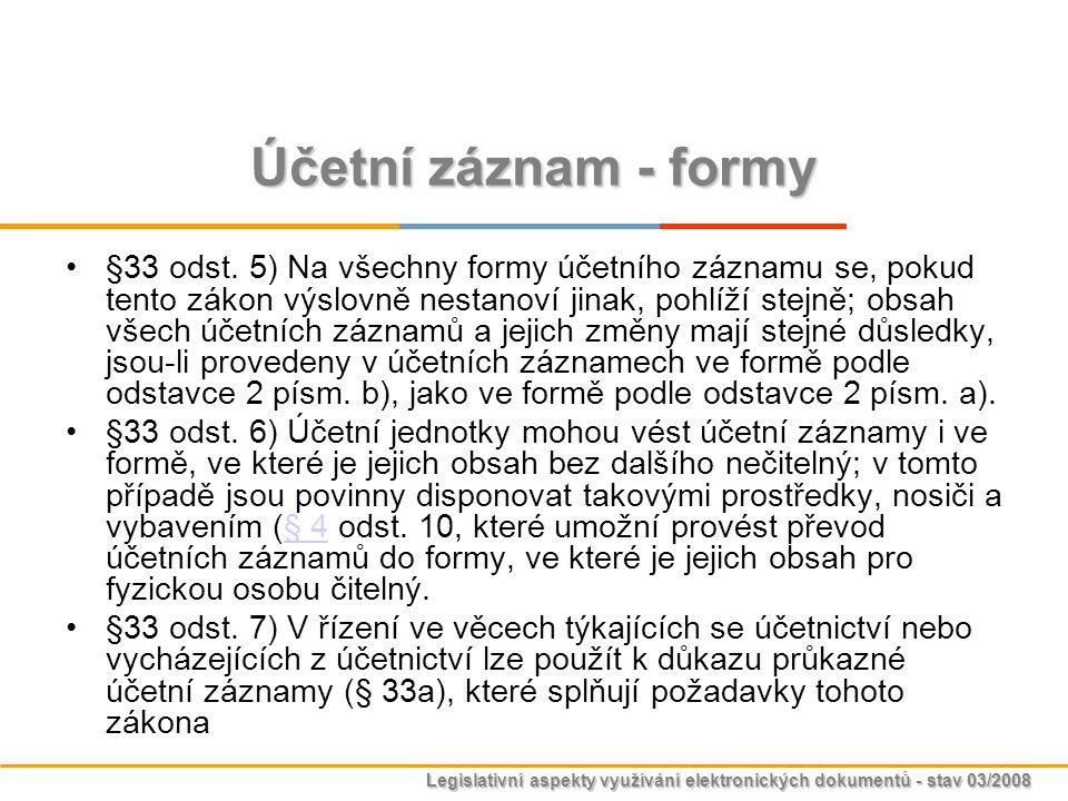 Legislativní aspekty využívání elektronických dokumentů - stav 03/2008 Účetní záznam - formy §33 odst. 5) Na všechny formy účetního záznamu se, pokud