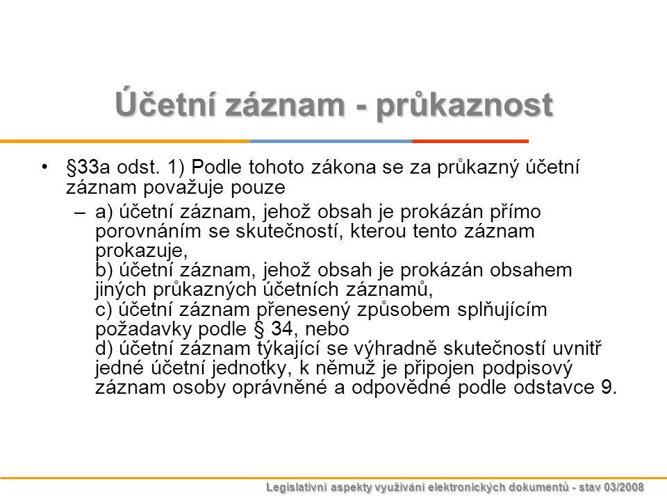 Legislativní aspekty využívání elektronických dokumentů - stav 03/2008 Účetní záznam - průkaznost §33a odst. 1) Podle tohoto zákona se za průkazný úče