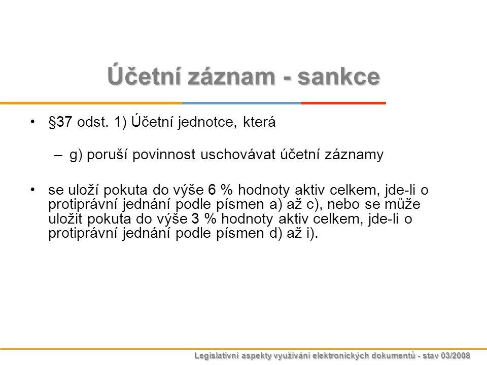 Legislativní aspekty využívání elektronických dokumentů - stav 03/2008 Účetní záznam - sankce §37 odst. 1) Účetní jednotce, která –g) poruší povinnost