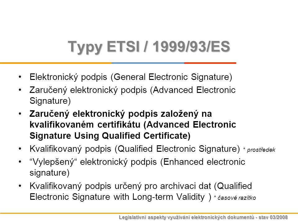 Legislativní aspekty využívání elektronických dokumentů - stav 03/2008 Typy ETSI / 1999/93/ES Elektronický podpis (General Electronic Signature) Zaruč