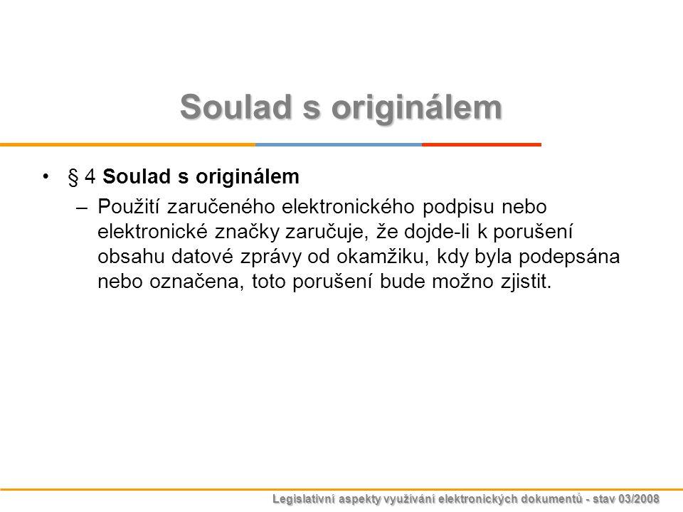 Legislativní aspekty využívání elektronických dokumentů - stav 03/2008 Soulad s originálem § 4 Soulad s originálem –Použití zaručeného elektronického