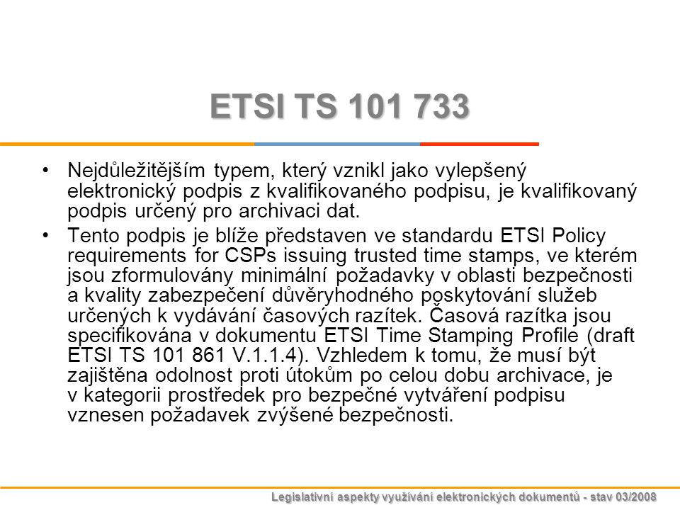 Legislativní aspekty využívání elektronických dokumentů - stav 03/2008 ETSI TS 101 733 Nejdůležitějším typem, který vznikl jako vylepšený elektronický