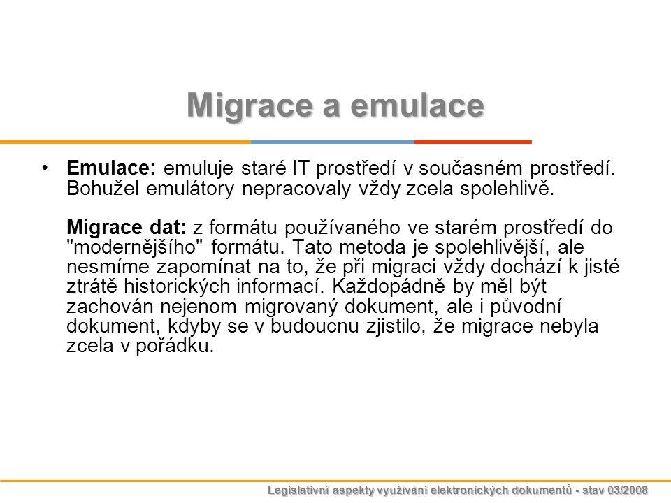 Legislativní aspekty využívání elektronických dokumentů - stav 03/2008 Migrace a emulace Emulace: emuluje staré IT prostředí v současném prostředí. Bo