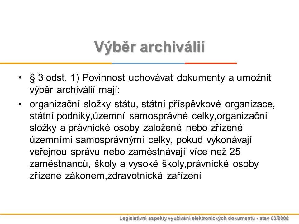 Legislativní aspekty využívání elektronických dokumentů - stav 03/2008 Výběr archiválií § 3 odst. 1) Povinnost uchovávat dokumenty a umožnit výběr arc