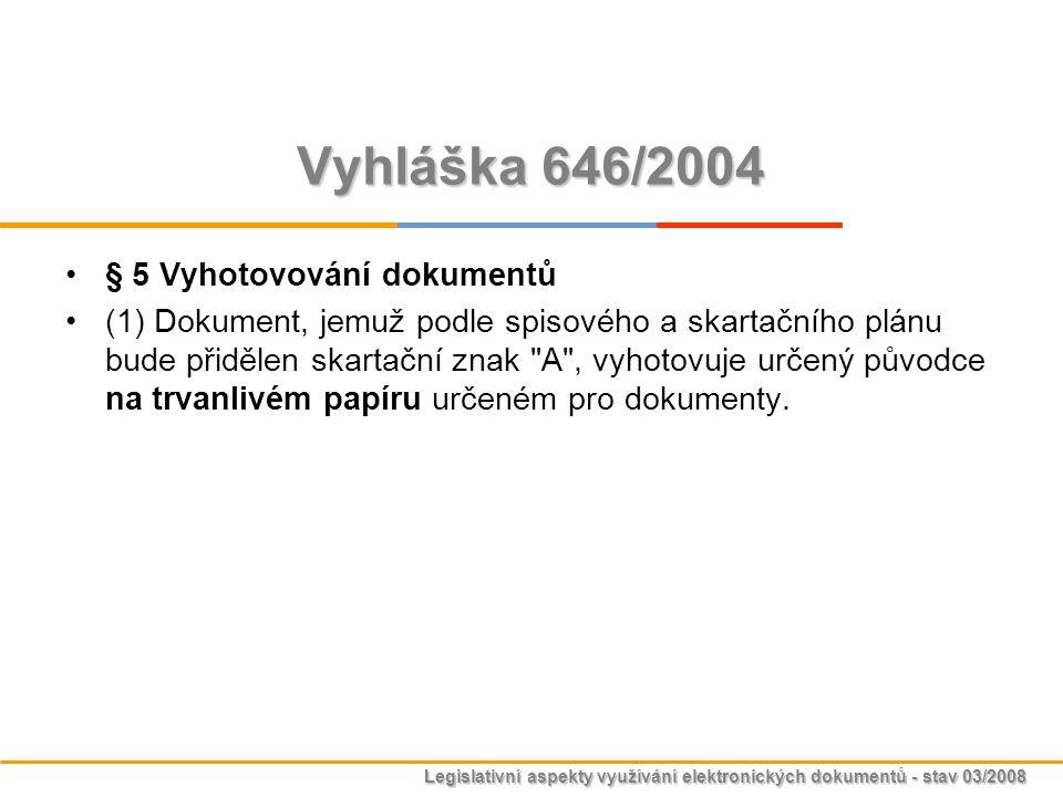 Legislativní aspekty využívání elektronických dokumentů - stav 03/2008 Vyhláška 646/2004 § 5 Vyhotovování dokumentů (1) Dokument, jemuž podle spisovéh