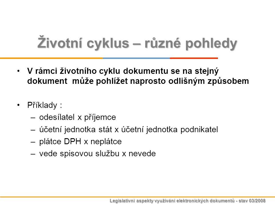 Legislativní aspekty využívání elektronických dokumentů - stav 03/2008 Životní cyklus – různé pohledy V rámci životního cyklu dokumentu se na stejný d