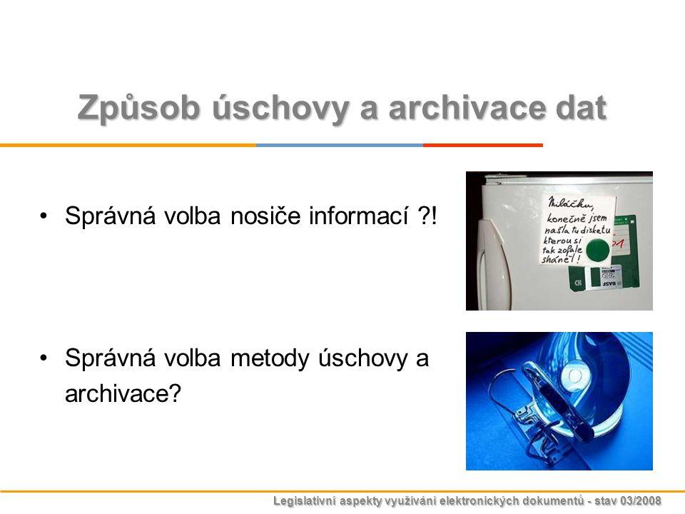 Legislativní aspekty využívání elektronických dokumentů - stav 03/2008 Správná volba nosiče informací ?! Správná volba metody úschovy a archivace? Způ