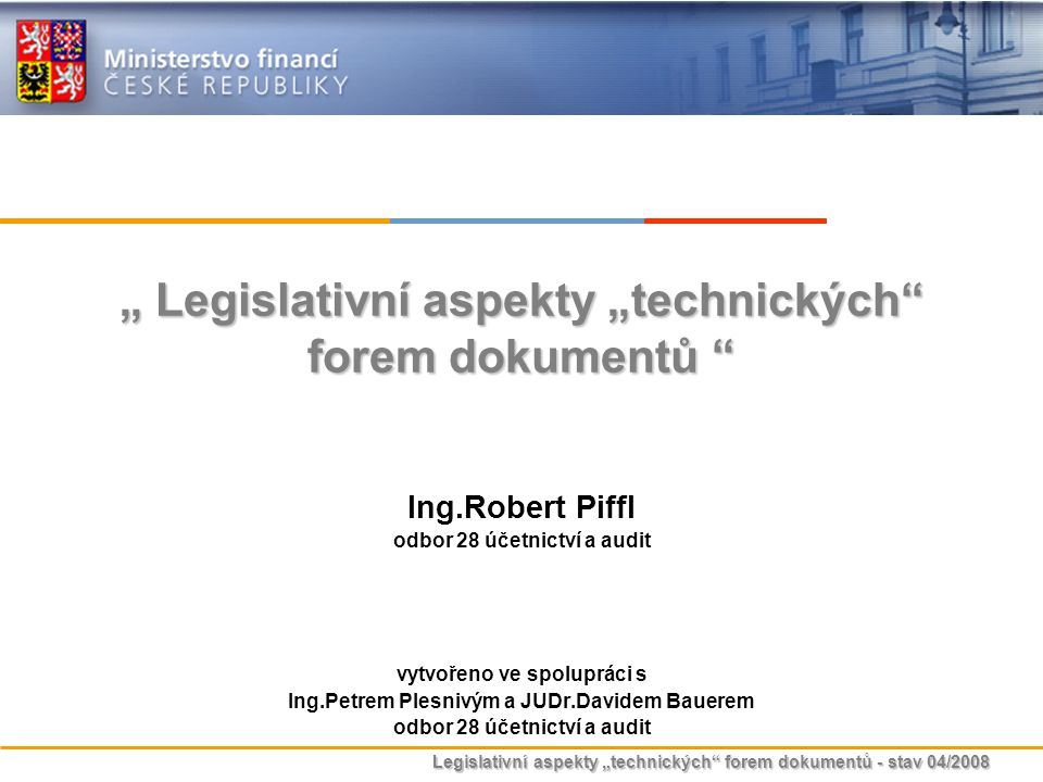 """Legislativní aspekty """"technických"""" forem dokumentů - stav 04/2008 """" Legislativní aspekty """"technických"""" forem dokumentů """" Ing.Robert Piffl odbor 28 úče"""
