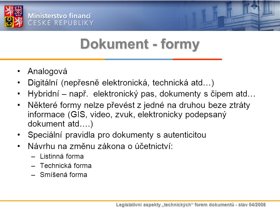 """Legislativní aspekty """"technických"""" forem dokumentů - stav 04/2008 Dokument - formy Analogová Digitální (nepřesně elektronická, technická atd…) Hybridn"""