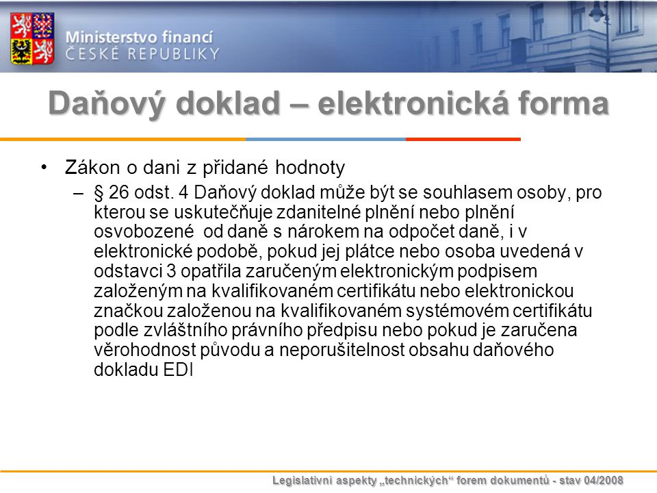 """Legislativní aspekty """"technických"""" forem dokumentů - stav 04/2008 Daňový doklad – elektronická forma Zákon o dani z přidané hodnoty –§ 26 odst. 4 Daňo"""