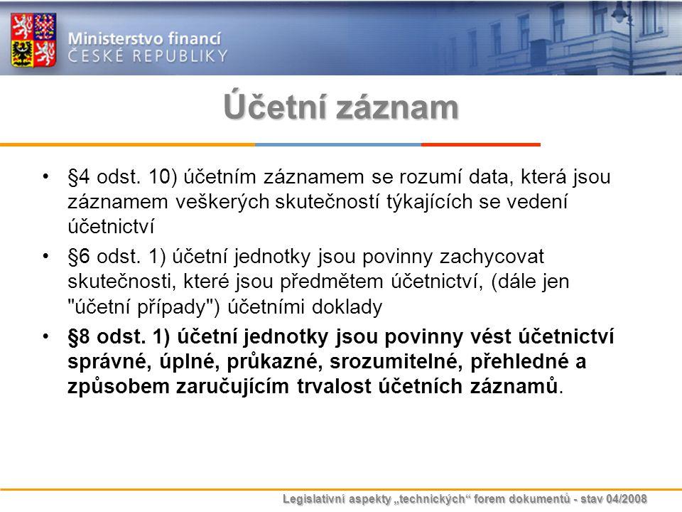 """Legislativní aspekty """"technických"""" forem dokumentů - stav 04/2008 Účetní záznam §4 odst. 10) účetním záznamem se rozumí data, která jsou záznamem vešk"""