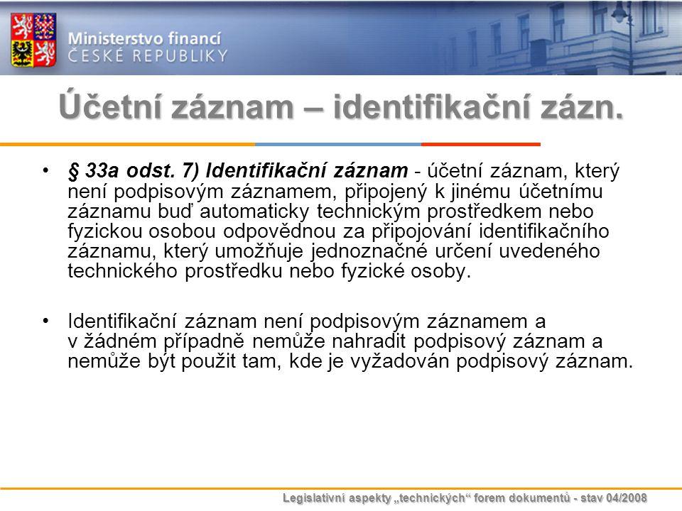 """Legislativní aspekty """"technických"""" forem dokumentů - stav 04/2008 Účetní záznam – identifikační zázn. § 33a odst. 7) Identifikační záznam - účetní záz"""