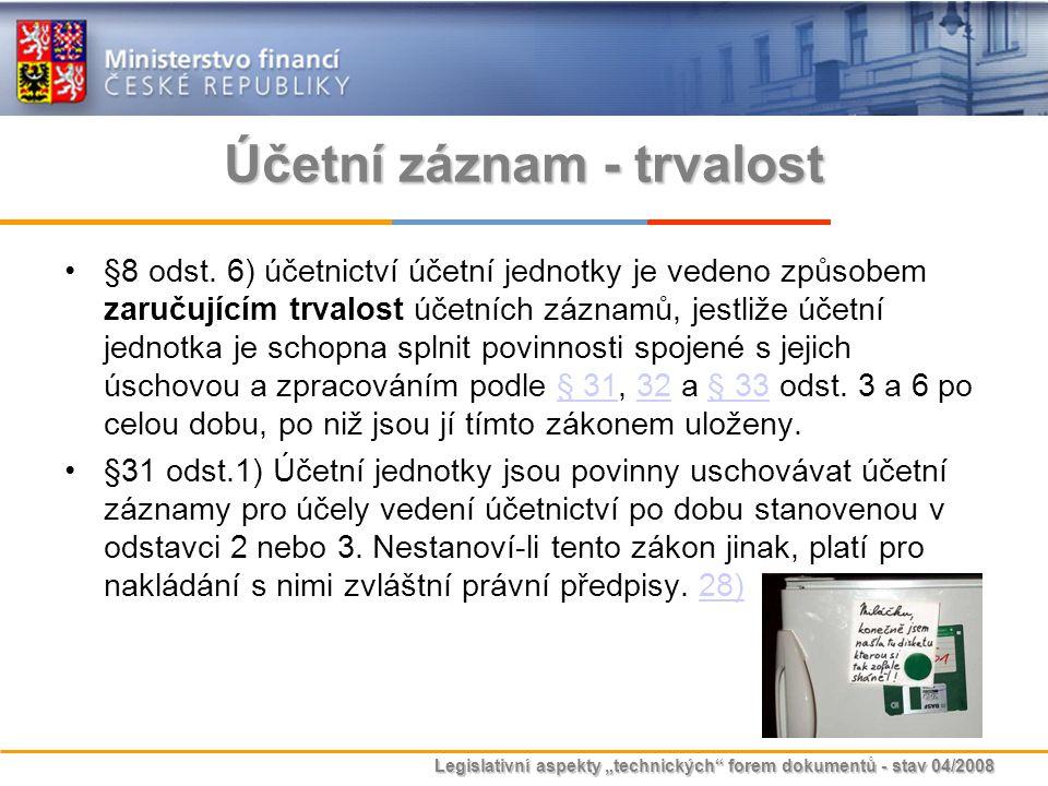"""Legislativní aspekty """"technických"""" forem dokumentů - stav 04/2008 Účetní záznam - trvalost §8 odst. 6) účetnictví účetní jednotky je vedeno způsobem z"""