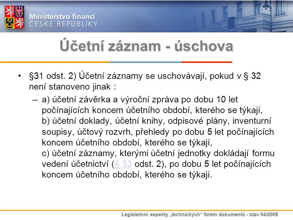 """Legislativní aspekty """"technických"""" forem dokumentů - stav 04/2008 Účetní záznam - úschova §31 odst. 2) Účetní záznamy se uschovávají, pokud v § 32 nen"""