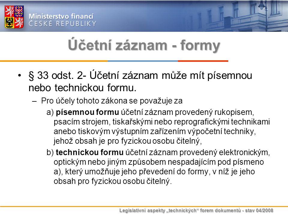"""Legislativní aspekty """"technických"""" forem dokumentů - stav 04/2008 Účetní záznam - formy § 33 odst. 2- Účetní záznam může mít písemnou nebo technickou"""