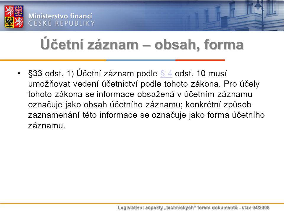"""Legislativní aspekty """"technických"""" forem dokumentů - stav 04/2008 Účetní záznam – obsah, forma §33 odst. 1) Účetní záznam podle § 4 odst. 10 musí umož"""