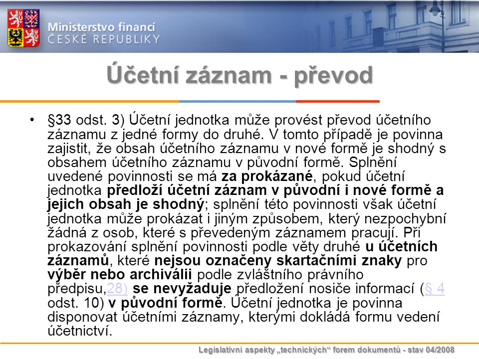 """Legislativní aspekty """"technických"""" forem dokumentů - stav 04/2008 Účetní záznam - převod §33 odst. 3) Účetní jednotka může provést převod účetního záz"""