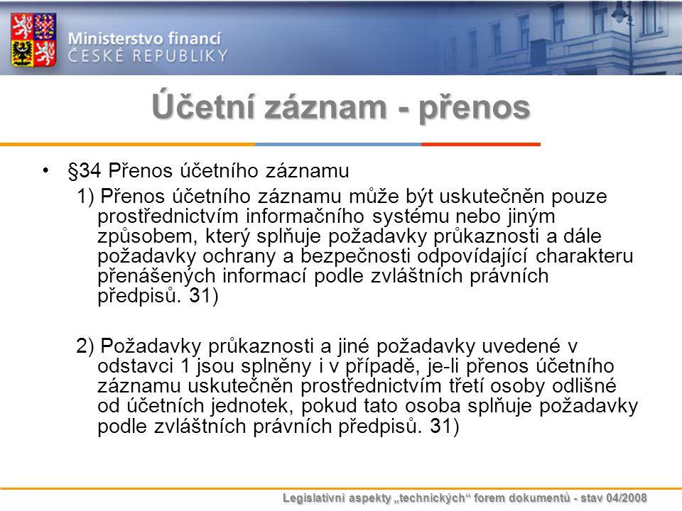 """Legislativní aspekty """"technických"""" forem dokumentů - stav 04/2008 Účetní záznam - přenos §34 Přenos účetního záznamu 1) Přenos účetního záznamu může b"""