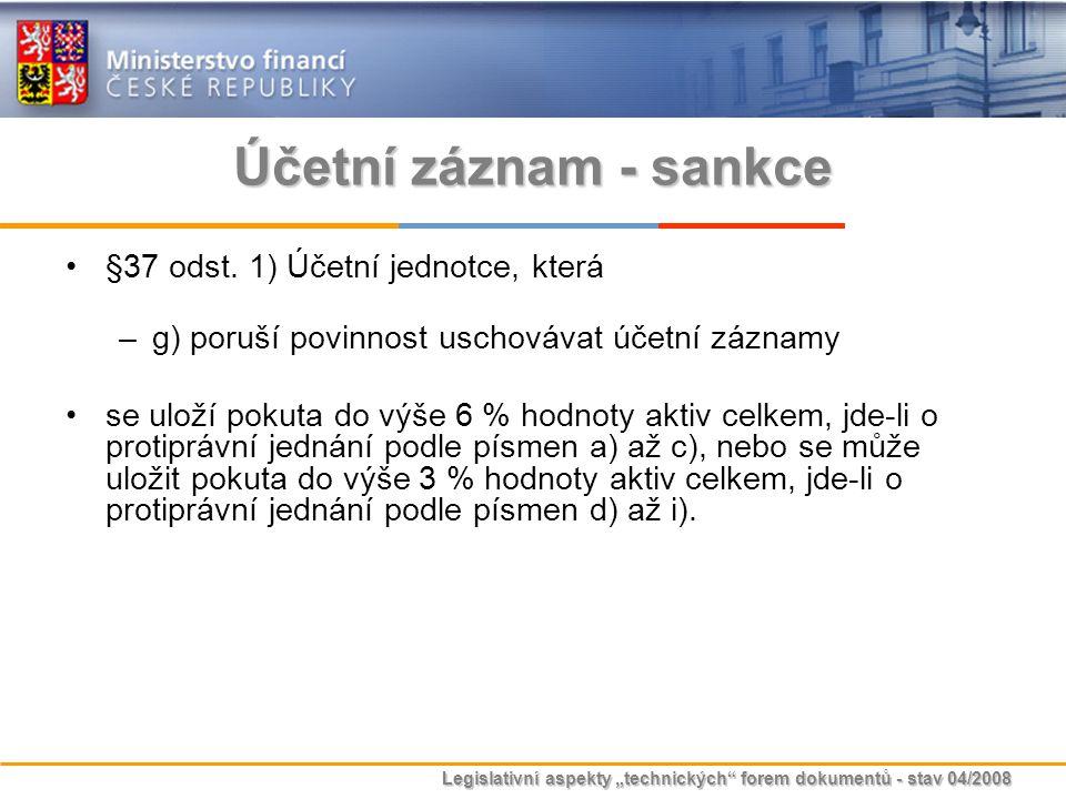 """Legislativní aspekty """"technických"""" forem dokumentů - stav 04/2008 Účetní záznam - sankce §37 odst. 1) Účetní jednotce, která –g) poruší povinnost usch"""