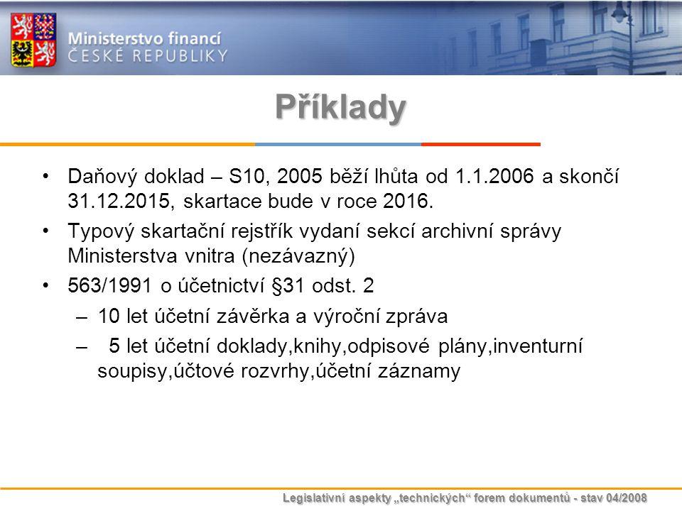 """Legislativní aspekty """"technických"""" forem dokumentů - stav 04/2008 Příklady Daňový doklad – S10, 2005 běží lhůta od 1.1.2006 a skončí 31.12.2015, skart"""