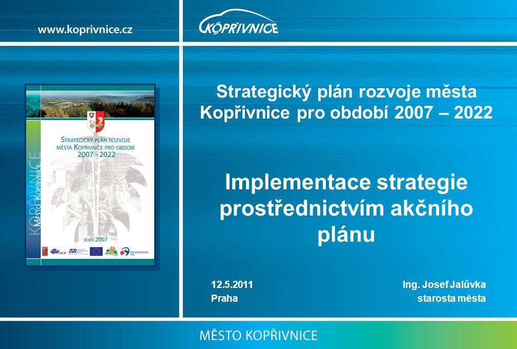 Strategický plán rozvoje města Kopřivnice pro období 2007 – 2022 Implementace strategie prostřednictvím akčního plánu 12.5.2011 Ing.