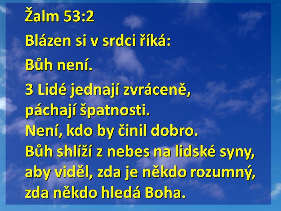 Žalm 53:2 Blázen si v srdci říká: Bůh není. 3 Lidé jednají zvráceně, páchají špatnosti. Není, kdo by činil dobro. Bůh shlíží z nebes na lidské syny, a