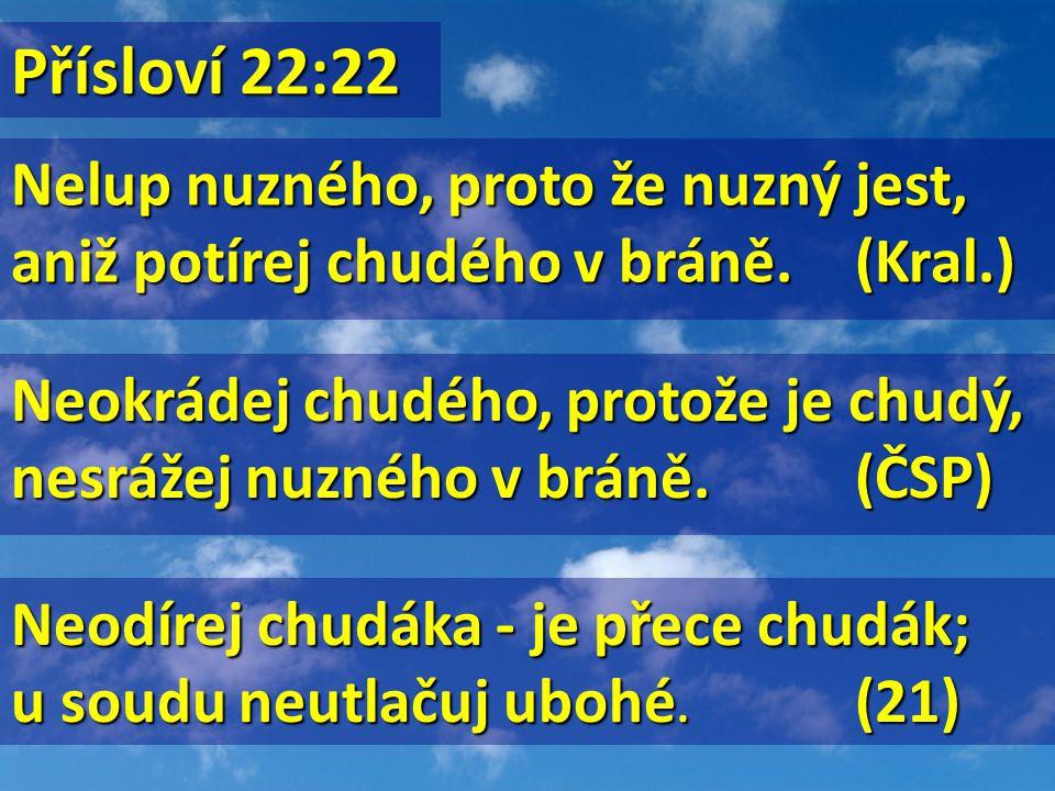 Nelup nuzného, proto že nuzný jest, aniž potírej chudého v bráně.(Kral.) Neokrádej chudého, protože je chudý, nesrážej nuzného v bráně.(ČSP) Neodírej