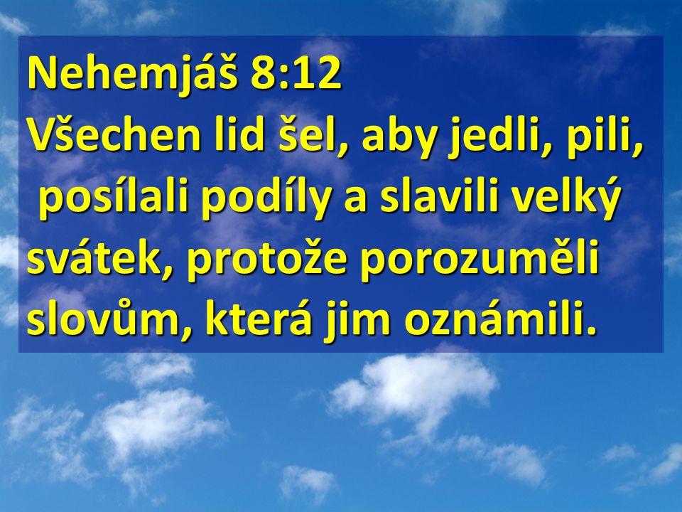 Nehemjáš 8:12 Nehemjáš 8:12 Všechen lid šel, aby jedli, pili, posílali podíly a slavili velký svátek, protože porozuměli slovům, která jim oznámili. p