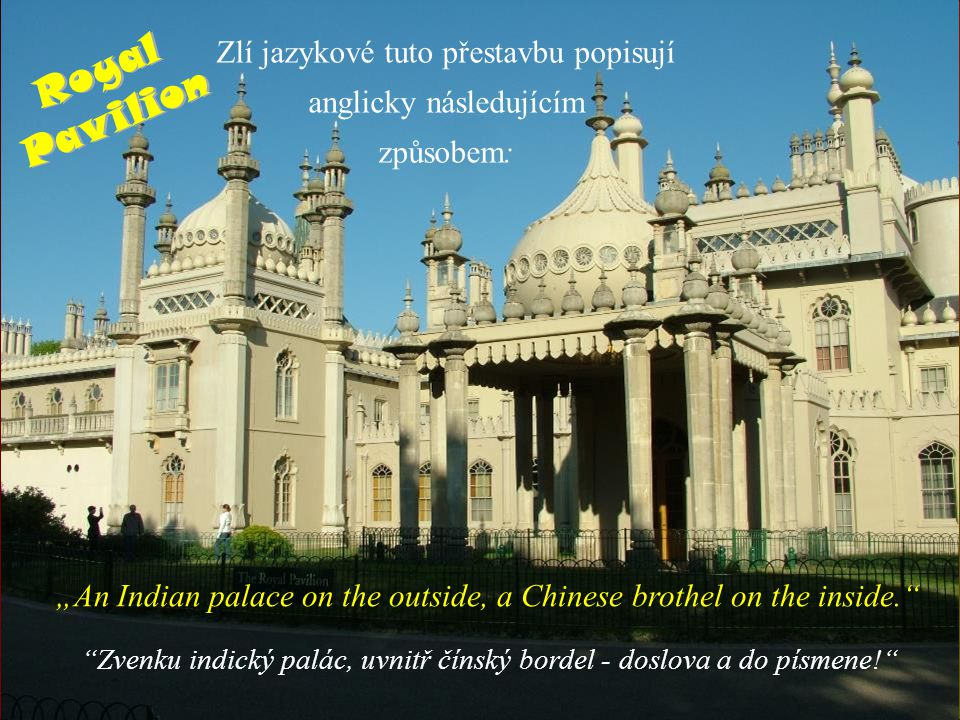 "Zlí jazykové tuto přestavbu popisují anglicky následujícím způsobem: ""An Indian palace on the outside, a Chinese brothel on the inside. Zvenku indický palác, uvnitř čínský bordel - doslova a do písmene! Royal Pavilion"