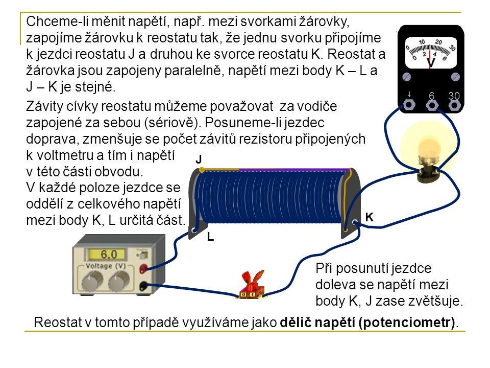 6,0 630 K L J Chceme-li měnit napětí, např. mezi svorkami žárovky, zapojíme žárovku k reostatu tak, že jednu svorku připojíme k jezdci reostatu J a dr