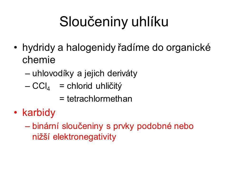 Sloučeniny uhlíku hydridy a halogenidy řadíme do organické chemie –uhlovodíky a jejich deriváty –CCl 4 = chlorid uhličitý = tetrachlormethan karbidy –binární sloučeniny s prvky podobné nebo nižší elektronegativity