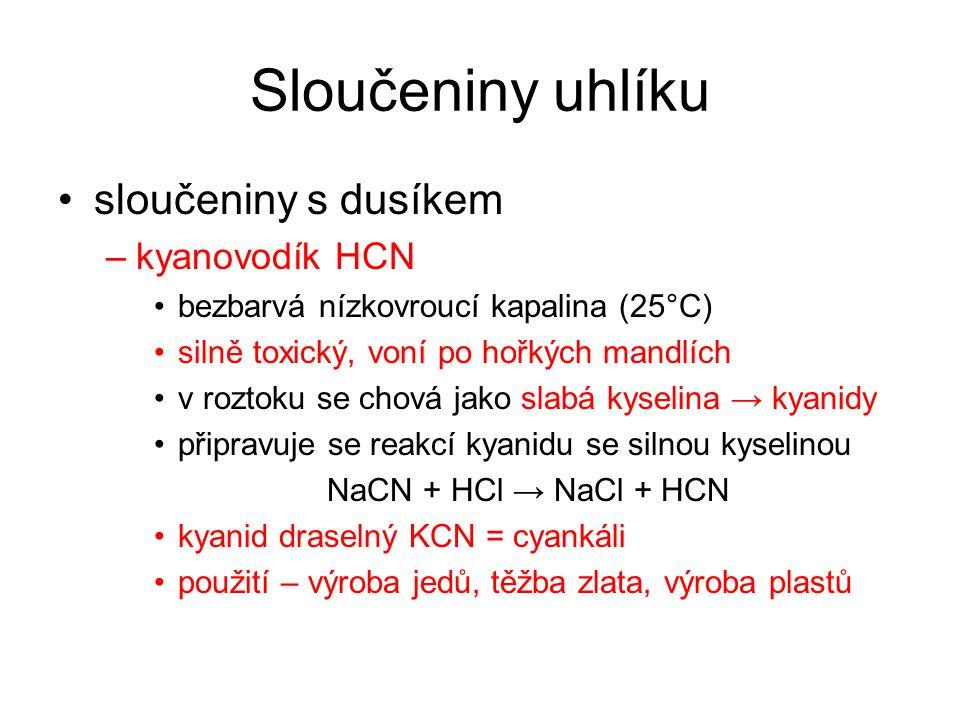 Sloučeniny uhlíku sloučeniny s dusíkem –kyanovodík HCN bezbarvá nízkovroucí kapalina (25°C) silně toxický, voní po hořkých mandlích v roztoku se chová jako slabá kyselina → kyanidy připravuje se reakcí kyanidu se silnou kyselinou NaCN + HCl → NaCl + HCN kyanid draselný KCN = cyankáli použití – výroba jedů, těžba zlata, výroba plastů