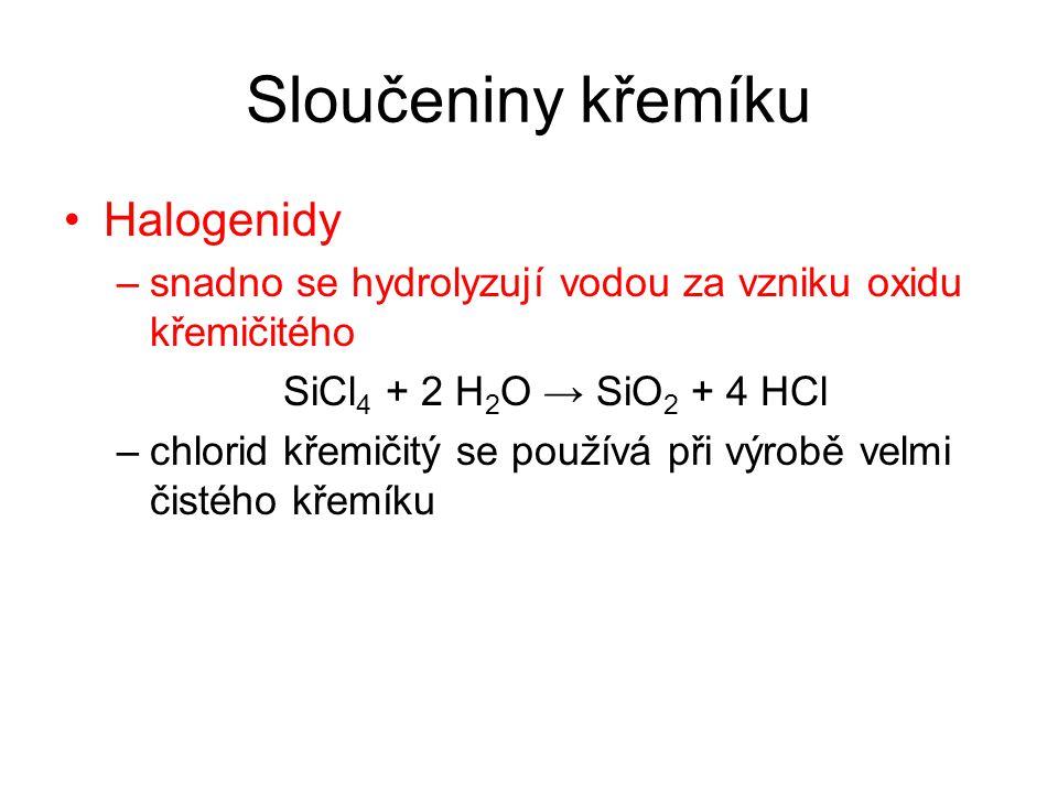 Sloučeniny křemíku Halogenidy –snadno se hydrolyzují vodou za vzniku oxidu křemičitého SiCl 4 + 2 H 2 O → SiO 2 + 4 HCl –chlorid křemičitý se používá