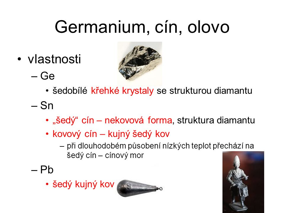 """Germanium, cín, olovo vlastnosti –Ge šedobílé křehké krystaly se strukturou diamantu –Sn """"šedý cín – nekovová forma, struktura diamantu kovový cín – kujný šedý kov –při dlouhodobém působení nízkých teplot přechází na šedý cín – cínový mor –Pb šedý kujný kov"""