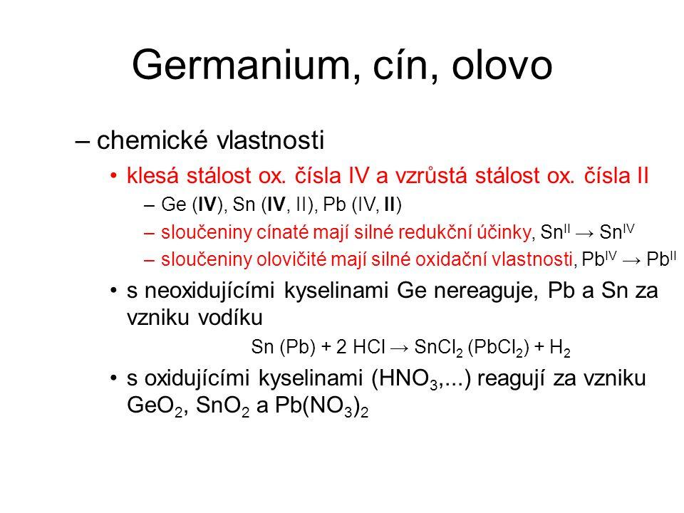Germanium, cín, olovo –chemické vlastnosti klesá stálost ox. čísla IV a vzrůstá stálost ox. čísla II –Ge (IV), Sn (IV, II), Pb (IV, II) –sloučeniny cí