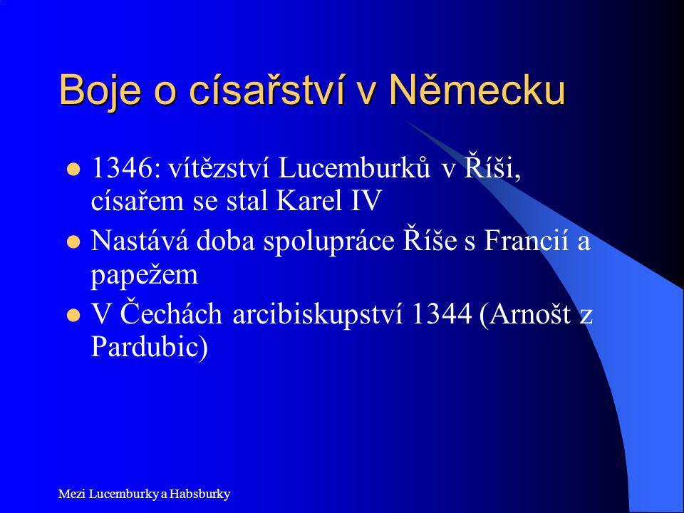 Mezi Lucemburky a Habsburky Boje o císařství v Německu 1346: vítězství Lucemburků v Říši, císařem se stal Karel IV Nastává doba spolupráce Říše s Fran