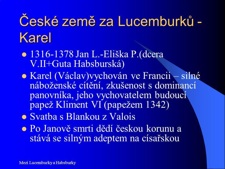 České země za Lucemburků - Karel 1316-1378 Jan L.-Eliška P.(dcera V.II+Guta Habsburská) Karel (Václav)vychován ve Francii – silné náboženské cítění, z