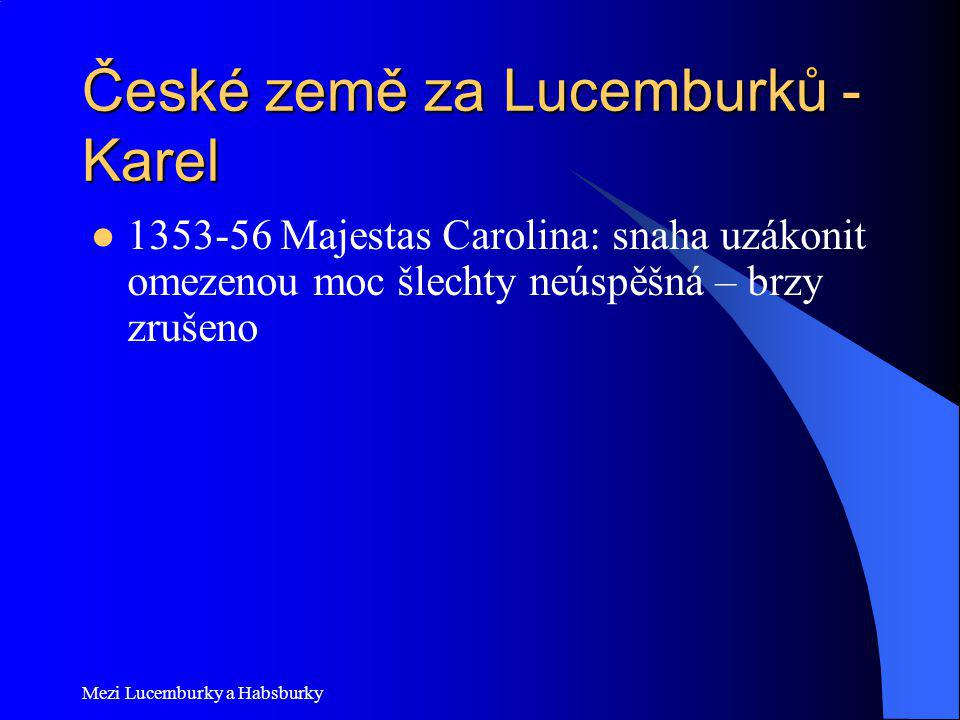 Mezi Lucemburky a Habsburky České země za Lucemburků - Karel 1353-56 Majestas Carolina: snaha uzákonit omezenou moc šlechty neúspěšná – brzy zrušeno