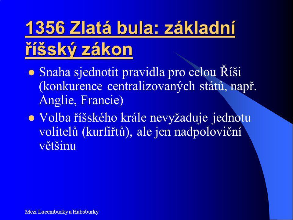 Mezi Lucemburky a Habsburky 1356 Zlatá bula: základní říšský zákon Snaha sjednotit pravidla pro celou Říši (konkurence centralizovaných států, např. A