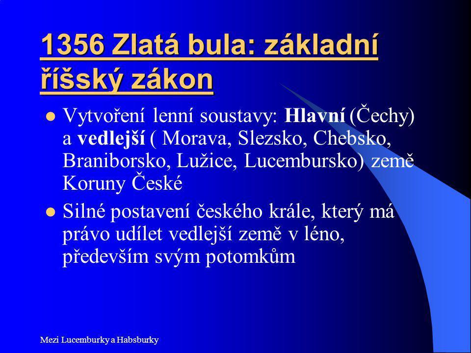 Mezi Lucemburky a Habsburky 1356 Zlatá bula: základní říšský zákon Vytvoření lenní soustavy: Hlavní (Čechy) a vedlejší ( Morava, Slezsko, Chebsko, Bra