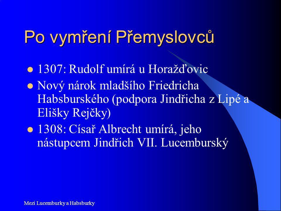 Mezi Lucemburky a Habsburky Po vymření Přemyslovců 1307: Rudolf umírá u Horažďovic Nový nárok mladšího Friedricha Habsburského (podpora Jindřicha z Li