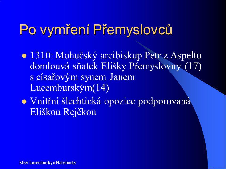 Mezi Lucemburky a Habsburky Po vymření Přemyslovců 1310: Mohučský arcibiskup Petr z Aspeltu domlouvá sňatek Elišky Přemyslovny (17) s císařovým synem