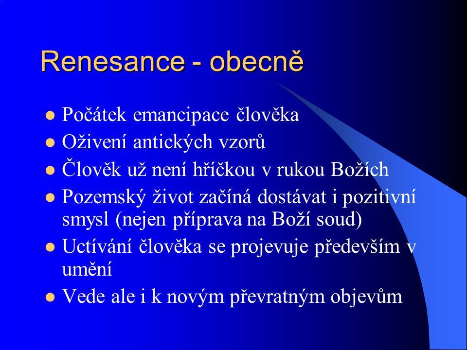 Renesance - obecně Počátek emancipace člověka Oživení antických vzorů Člověk už není hříčkou v rukou Božích Pozemský život začíná dostávat i pozitivní