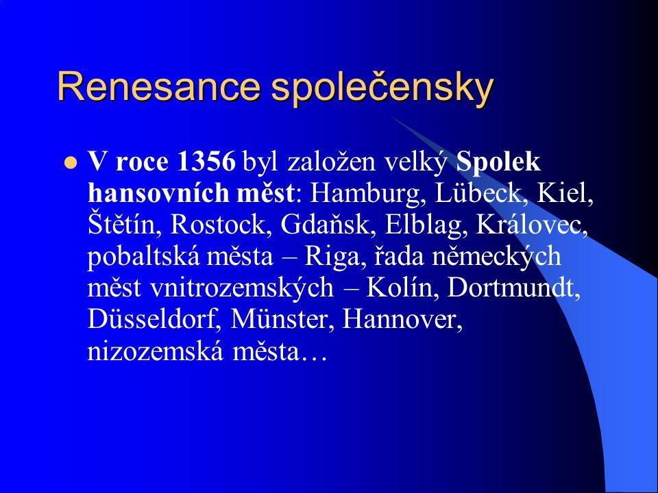 Renesance společensky V roce 1356 byl založen velký Spolek hansovních měst: Hamburg, Lübeck, Kiel, Štětín, Rostock, Gdaňsk, Elblag, Královec, pobaltská města – Riga, řada německých měst vnitrozemských – Kolín, Dortmundt, Düsseldorf, Münster, Hannover, nizozemská města…
