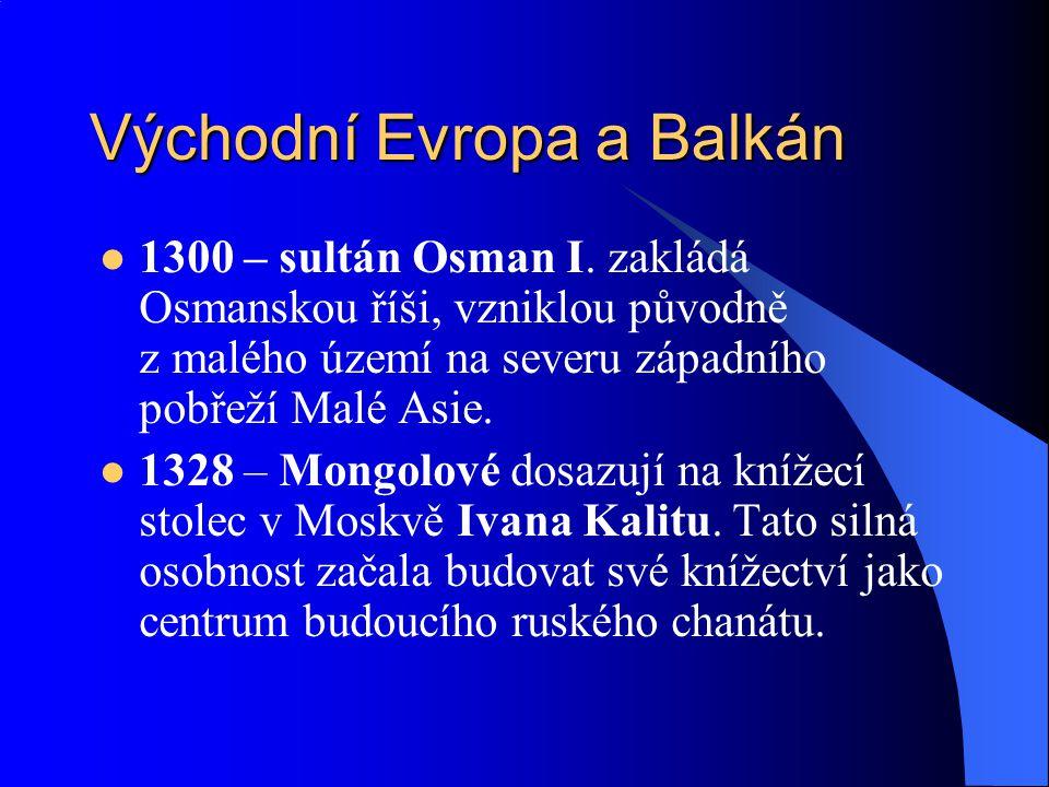 Východní Evropa a Balkán 1300 – sultán Osman I. zakládá Osmanskou říši, vzniklou původně z malého území na severu západního pobřeží Malé Asie. 1328 –