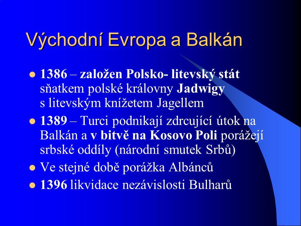 Východní Evropa a Balkán 1386 – založen Polsko- litevský stát sňatkem polské královny Jadwigy s litevským knížetem Jagellem 1389 – Turci podnikají zdrcující útok na Balkán a v bitvě na Kosovo Poli porážejí srbské oddíly (národní smutek Srbů) Ve stejné době porážka Albánců 1396 likvidace nezávislosti Bulharů